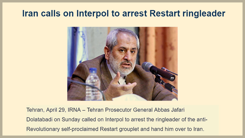 Abbas Jafari Dolat-Abadi, the attorney general of Tehran, in a letter to the Interpol, has asked them to arrest and hand over the leader of RESTART opposition to the Islamic Republic regime